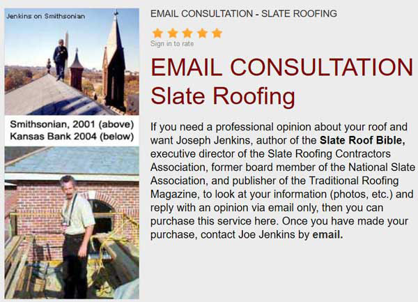 If you need a professional opinion about your roof and want Joseph Jenkins, author of the Slate Roof Bible, to look at your information (photos, contracts, etc.) and reply with an opinion via email and/or phone, then you can purchase this service here.